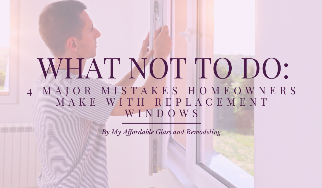 What NOT to Do: 4 Major Mistakes Homeowners Make with Replacement Windows
