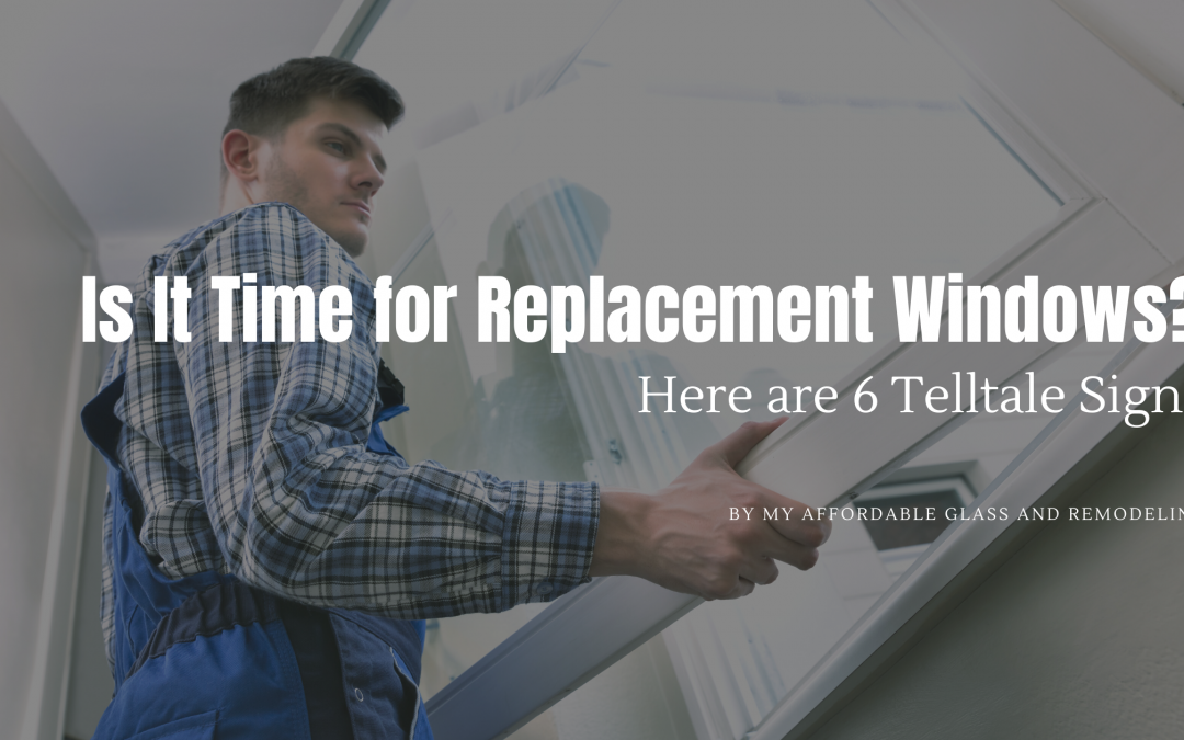Is It Time for Replacement Windows? Here are 6 Telltale Signs