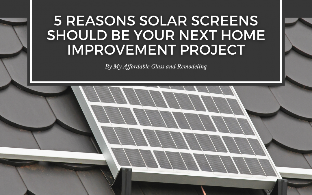 5 Reasons Solar Screens Should Be Your Next Home Improvement Project